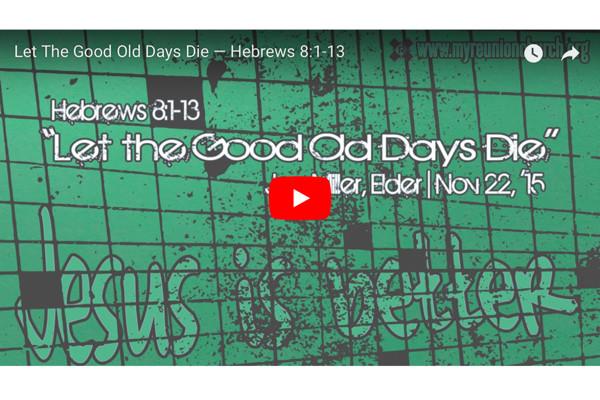 [SERMON] Let The Good Old Days Die — Hebrews 8:1-13