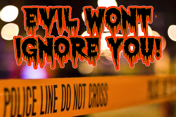 Evil won't ignore you!